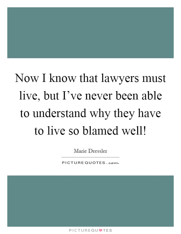 Now I know that lawyers must live, but I've never been able to understand why they have to live so blamed well! Picture Quote #1