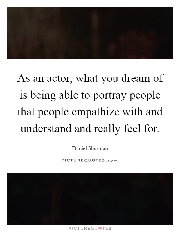 As an actor, what you dream of is being able to portray people that people empathize with and understand and really feel for Picture Quote #1