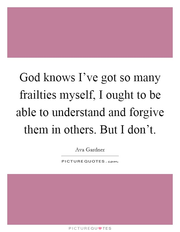 God knows I've got so many frailties myself, I ought to be able to understand and forgive them in others. But I don't Picture Quote #1
