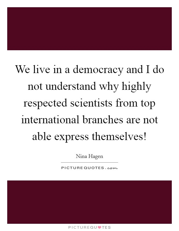 We live in a democracy and I do not understand why highly respected scientists from top international branches are not able express themselves! Picture Quote #1