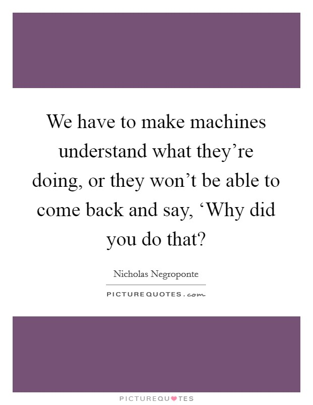 We have to make machines understand what they're doing, or they won't be able to come back and say, 'Why did you do that? Picture Quote #1