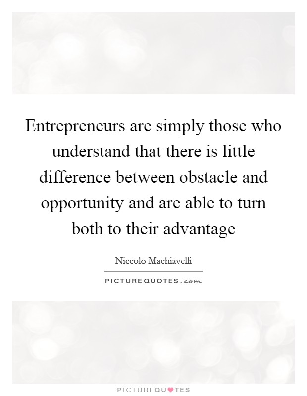 Entrepreneurs are simply those who understand that there is little difference between obstacle and opportunity and are able to turn both to their advantage Picture Quote #1