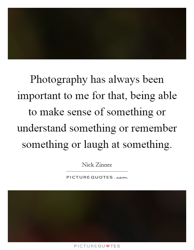 Photography has always been important to me for that, being able to make sense of something or understand something or remember something or laugh at something Picture Quote #1