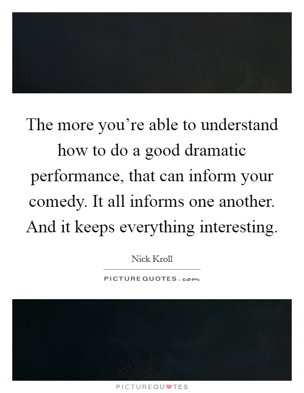 The more you're able to understand how to do a good dramatic performance, that can inform your comedy. It all informs one another. And it keeps everything interesting Picture Quote #1
