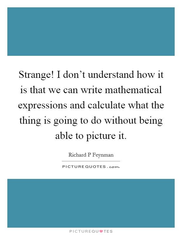 Strange! I don't understand how it is that we can write mathematical expressions and calculate what the thing is going to do without being able to picture it Picture Quote #1