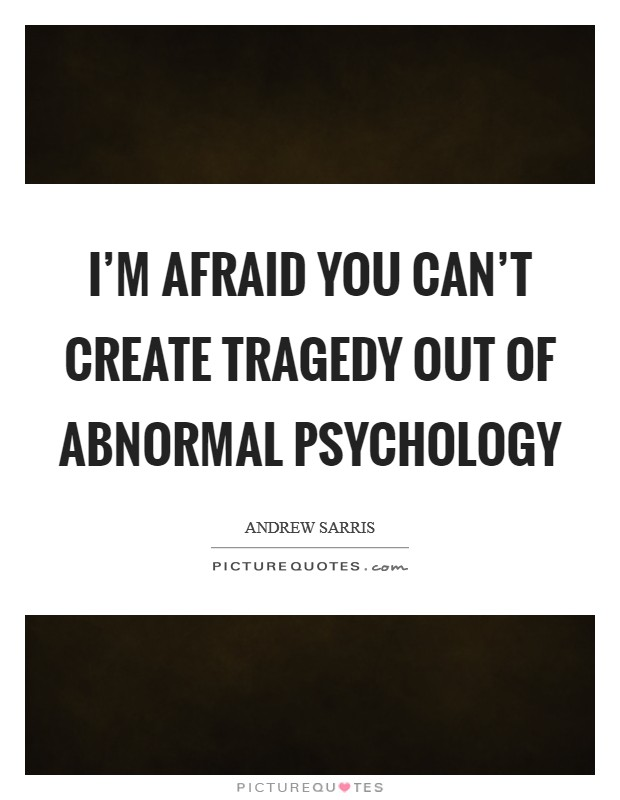 I'm afraid you can't create tragedy out of abnormal psychology Picture Quote #1