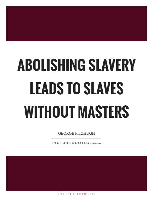 Abolishing slavery leads to slaves without masters Picture Quote #1