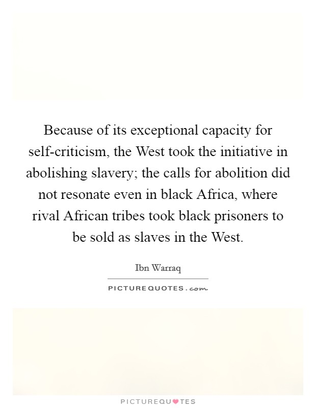 Because of its exceptional capacity for self-criticism, the West took the initiative in abolishing slavery; the calls for abolition did not resonate even in black Africa, where rival African tribes took black prisoners to be sold as slaves in the West Picture Quote #1