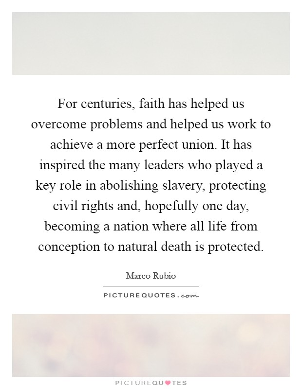 For centuries, faith has helped us overcome problems and helped us work to achieve a more perfect union. It has inspired the many leaders who played a key role in abolishing slavery, protecting civil rights and, hopefully one day, becoming a nation where all life from conception to natural death is protected Picture Quote #1