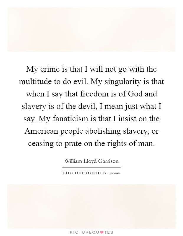 My crime is that I will not go with the multitude to do evil. My singularity is that when I say that freedom is of God and slavery is of the devil, I mean just what I say. My fanaticism is that I insist on the American people abolishing slavery, or ceasing to prate on the rights of man Picture Quote #1