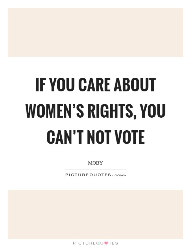 If you care about women's rights, you can't not vote Picture Quote #1