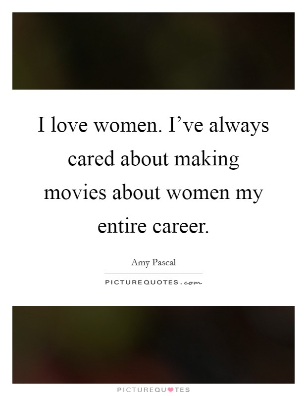 I love women. I've always cared about making movies about women my entire career Picture Quote #1