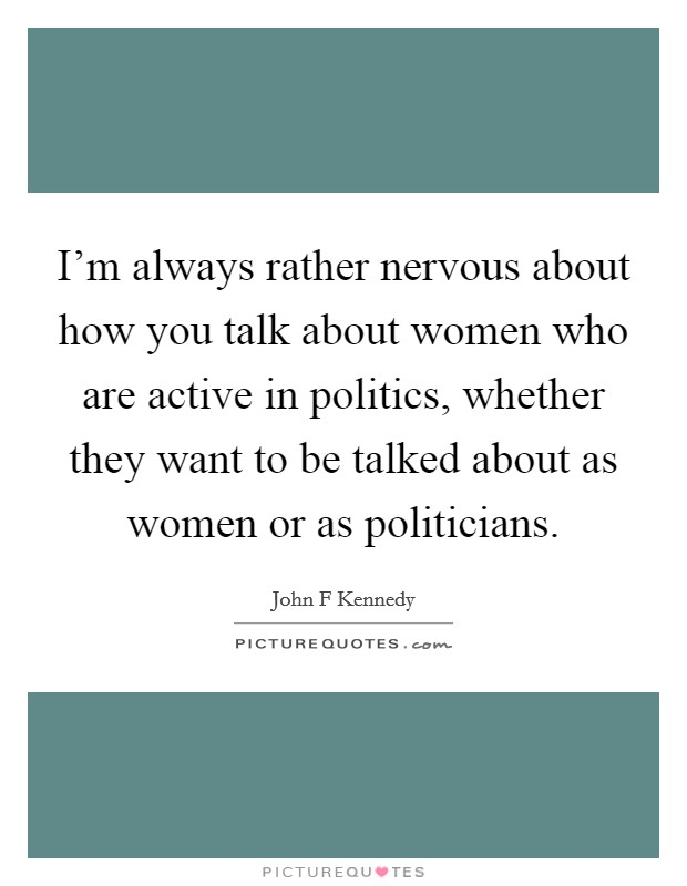 I'm always rather nervous about how you talk about women who are active in politics, whether they want to be talked about as women or as politicians Picture Quote #1