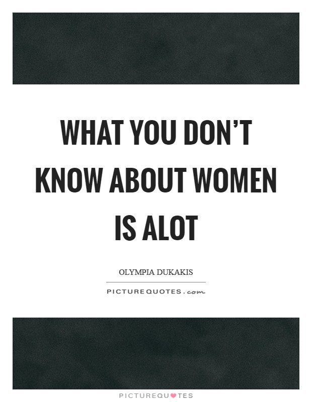 What you don't know about women is alot Picture Quote #1