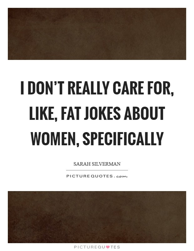 I don't really care for, like, fat jokes about women, specifically Picture Quote #1