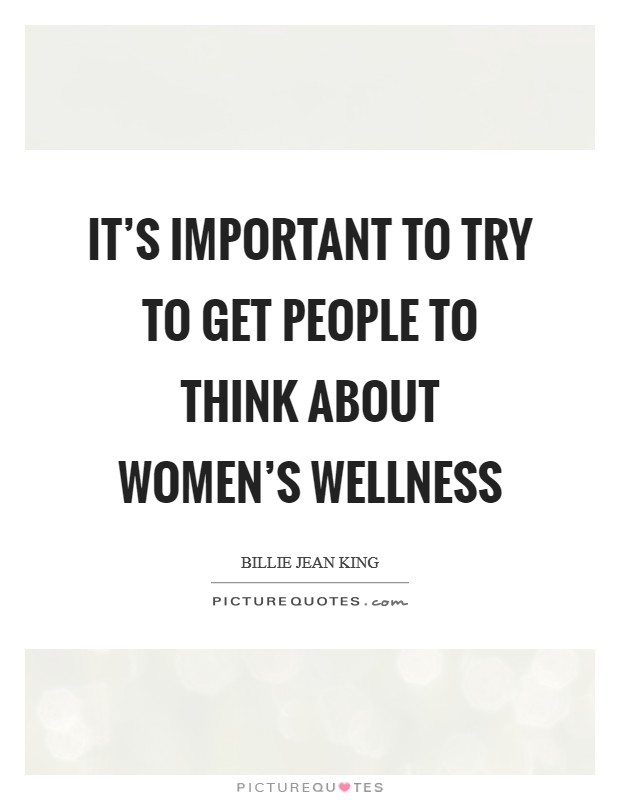 It's important to try to get people to think about women's wellness Picture Quote #1