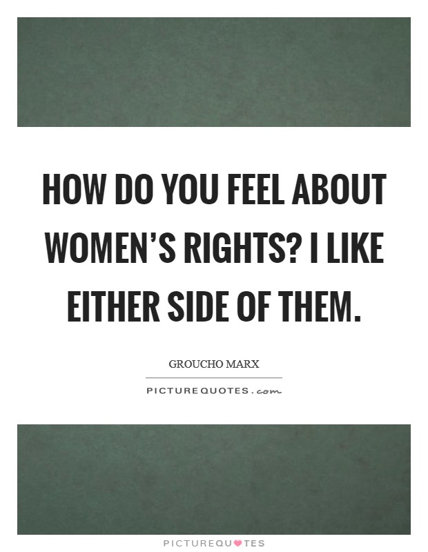 How do you feel about women's rights? I like either side of them Picture Quote #1