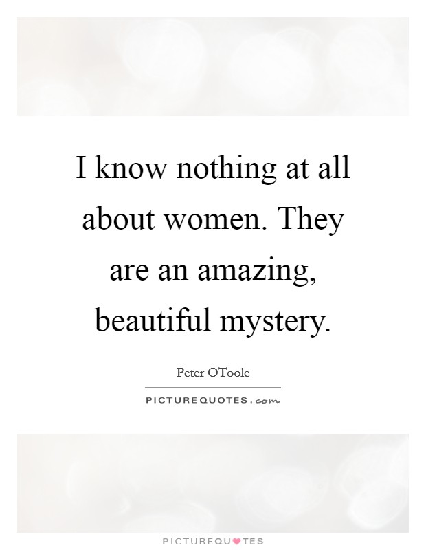 I know nothing at all about women. They are an amazing, beautiful mystery Picture Quote #1