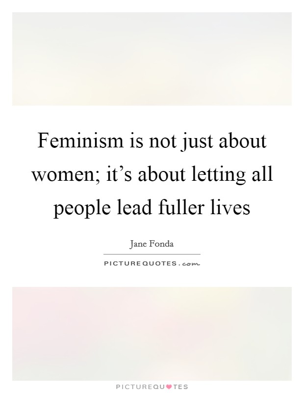 Feminism is not just about women; it's about letting all people lead fuller lives Picture Quote #1