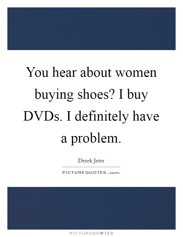 You hear about women buying shoes? I buy DVDs. I definitely have a problem Picture Quote #1
