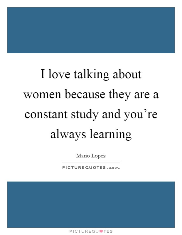 I love talking about women because they are a constant study and you're always learning Picture Quote #1