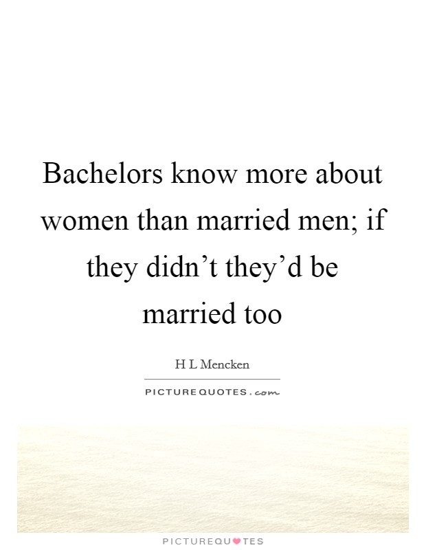 Bachelors know more about women than married men; if they didn't they'd be married too Picture Quote #1