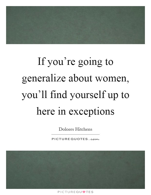 If you're going to generalize about women, you'll find yourself up to here in exceptions Picture Quote #1