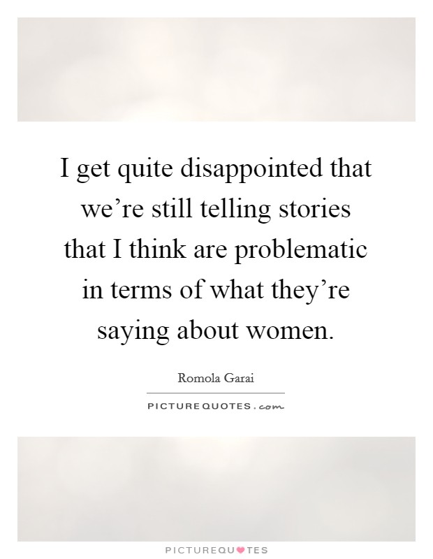 I get quite disappointed that we're still telling stories that I think are problematic in terms of what they're saying about women Picture Quote #1