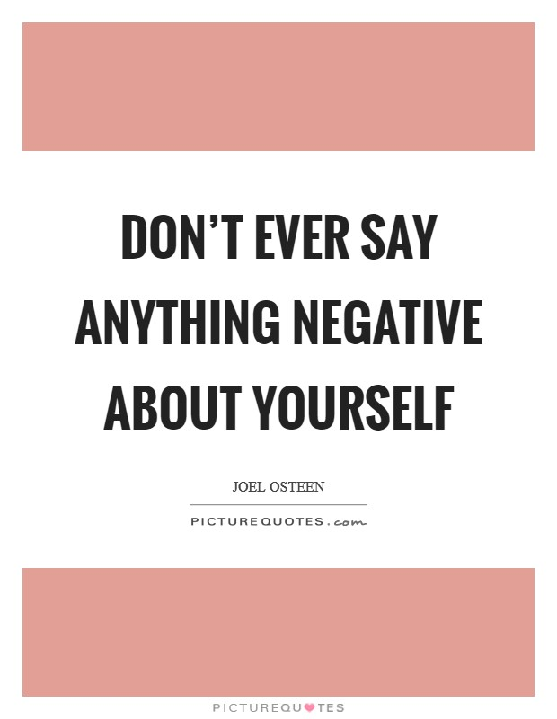 Don't ever say anything negative about yourself Picture Quote #1