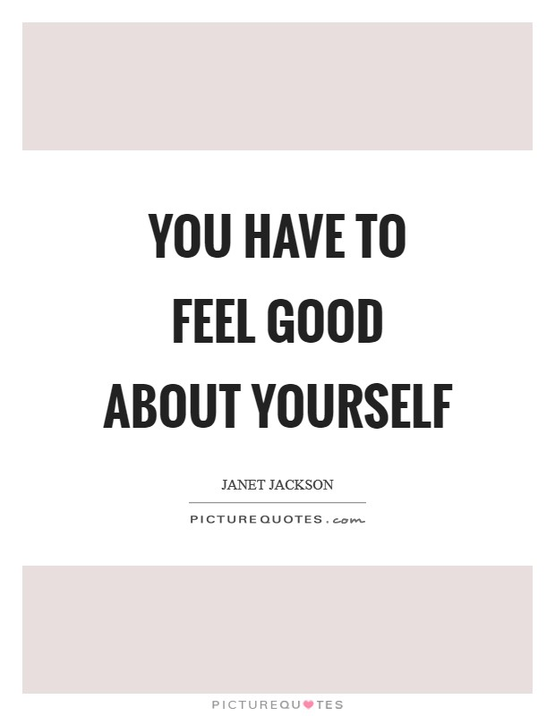 You have to feel good about yourself Picture Quote #1