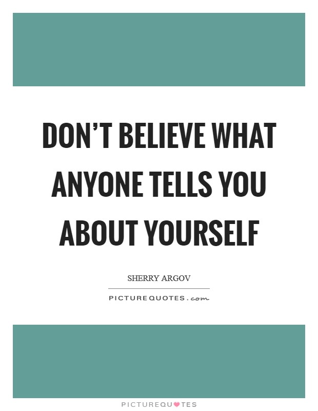 Don't believe what anyone tells you about yourself Picture Quote #1
