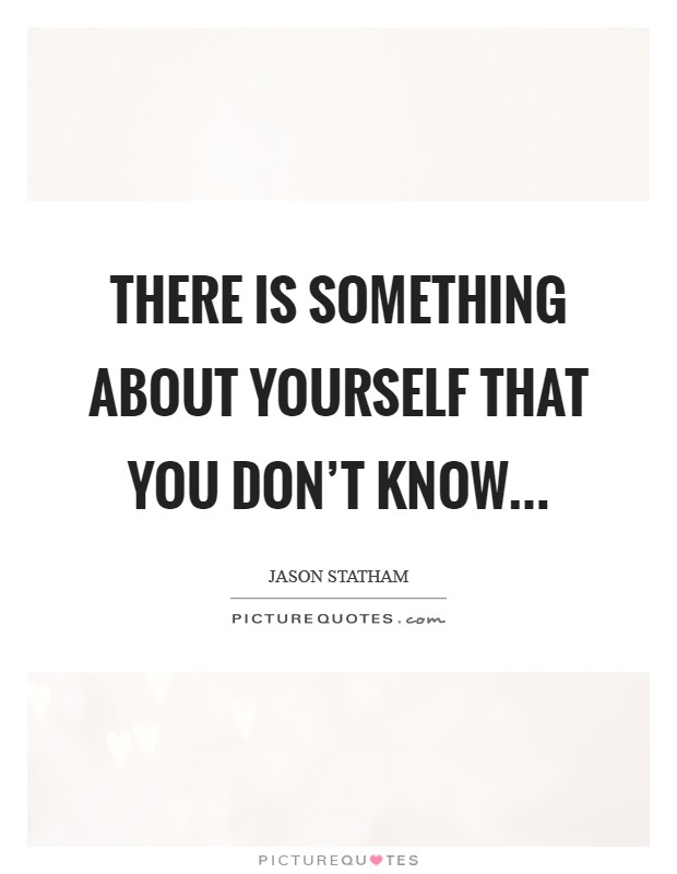 There is something about yourself that you don't know Picture Quote #1