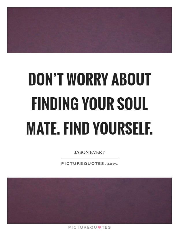 Don't worry about finding your soul mate. Find yourself Picture Quote #1
