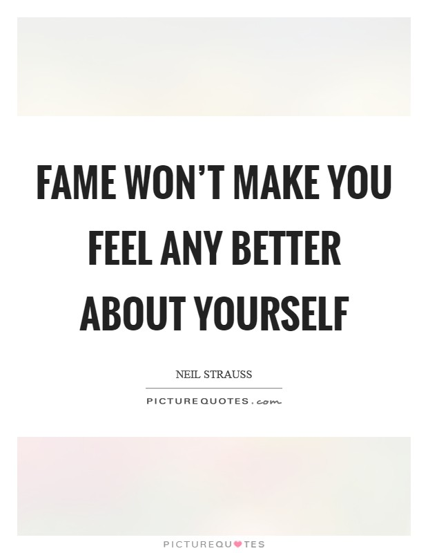 Fame won't make you feel any better about yourself Picture Quote #1