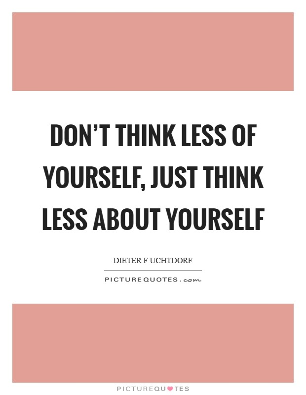 Don't think less of yourself, just think less about yourself Picture Quote #1