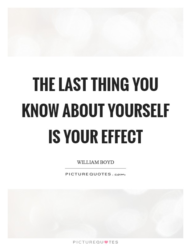 The last thing you know about yourself is your effect Picture Quote #1