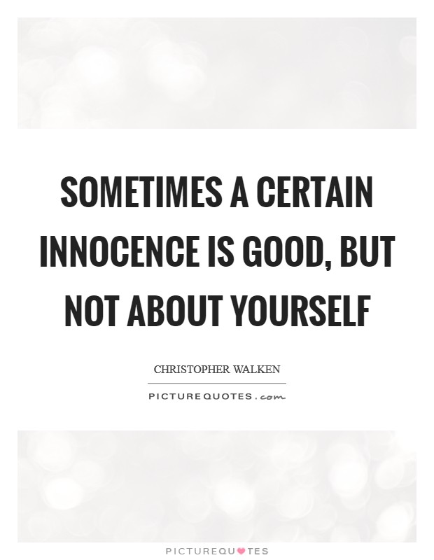 Sometimes a certain innocence is good, but not about yourself Picture Quote #1