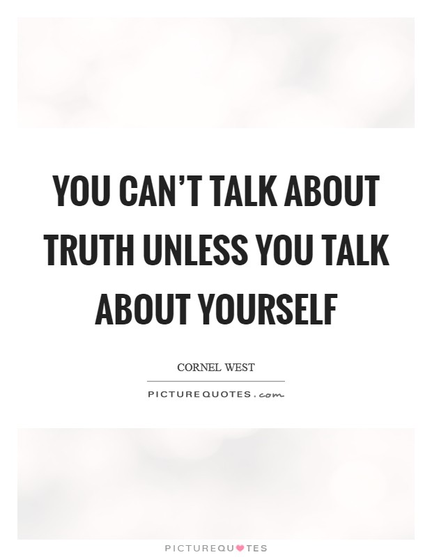You can't talk about truth unless you talk about yourself Picture Quote #1