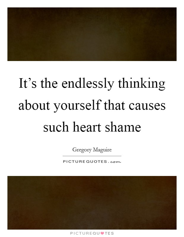 It's the endlessly thinking about yourself that causes such heart shame Picture Quote #1