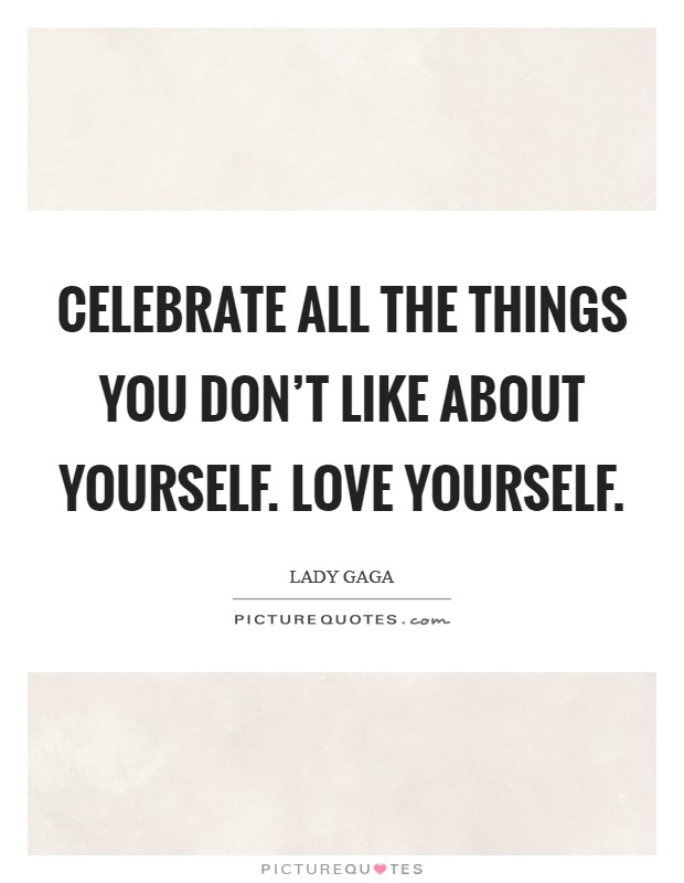 Celebrate all the things you don't like about yourself. love yourself Picture Quote #1
