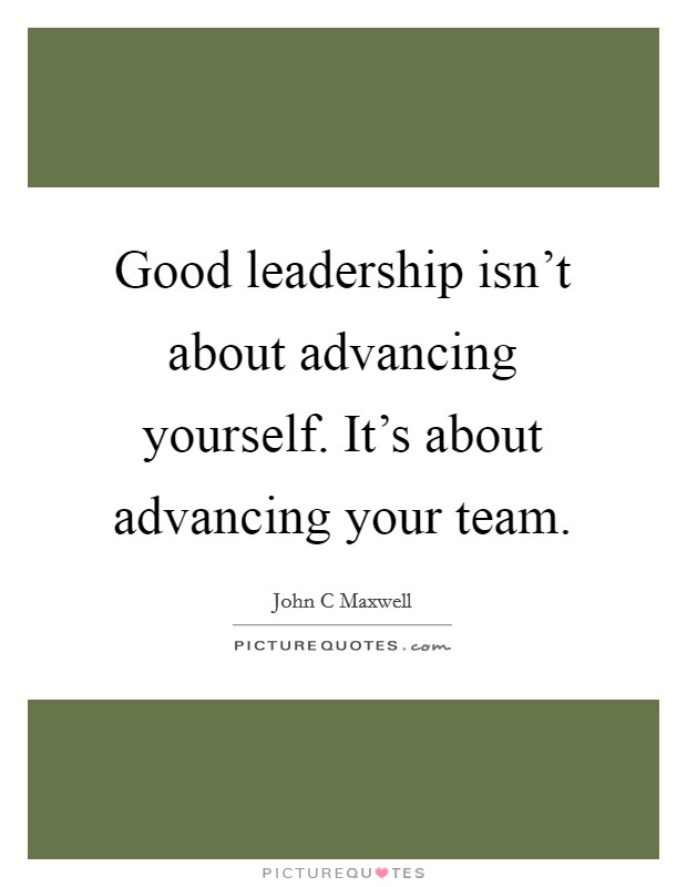Good leadership isn't about advancing yourself. It's about advancing your team Picture Quote #1