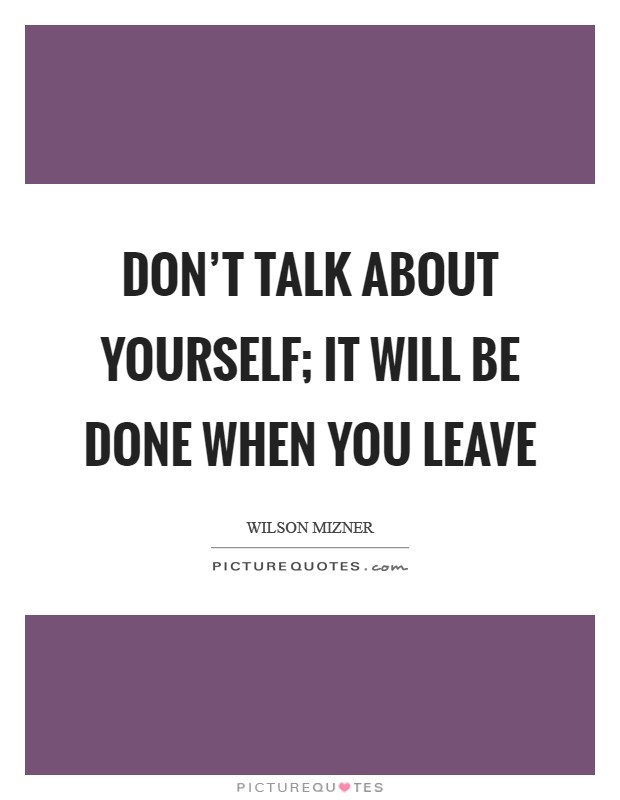 Don't talk about yourself; it will be done when you leave Picture Quote #1