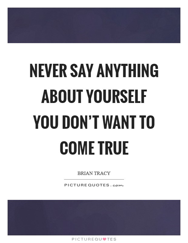 Never say anything about yourself you don't want to come true Picture Quote #1