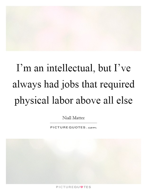 I'm an intellectual, but I've always had jobs that required physical labor above all else Picture Quote #1