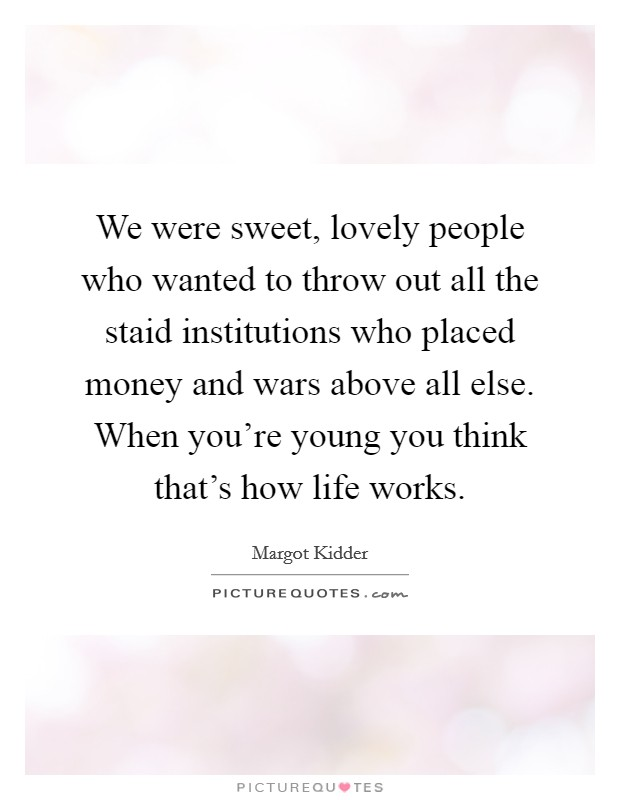 We were sweet, lovely people who wanted to throw out all the staid institutions who placed money and wars above all else. When you're young you think that's how life works Picture Quote #1