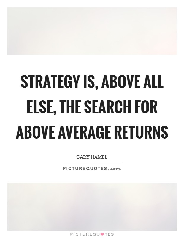 Strategy is, above all else, the search for above average returns Picture Quote #1