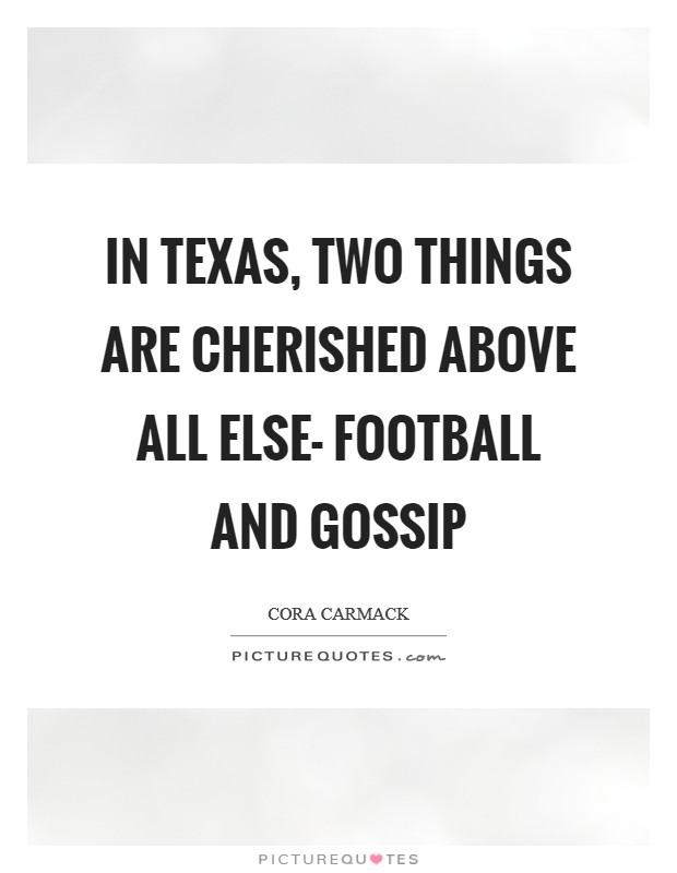 In Texas, two things are cherished above all else- football and gossip Picture Quote #1