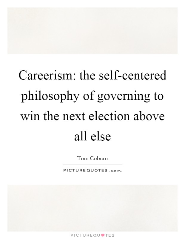 Careerism: the self-centered philosophy of governing to win the next election above all else Picture Quote #1
