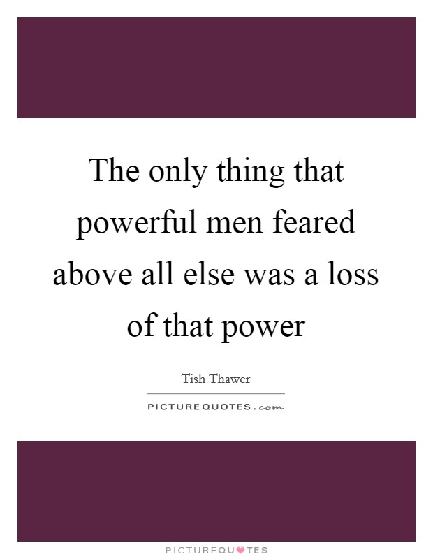 The only thing that powerful men feared above all else was a loss of that power Picture Quote #1
