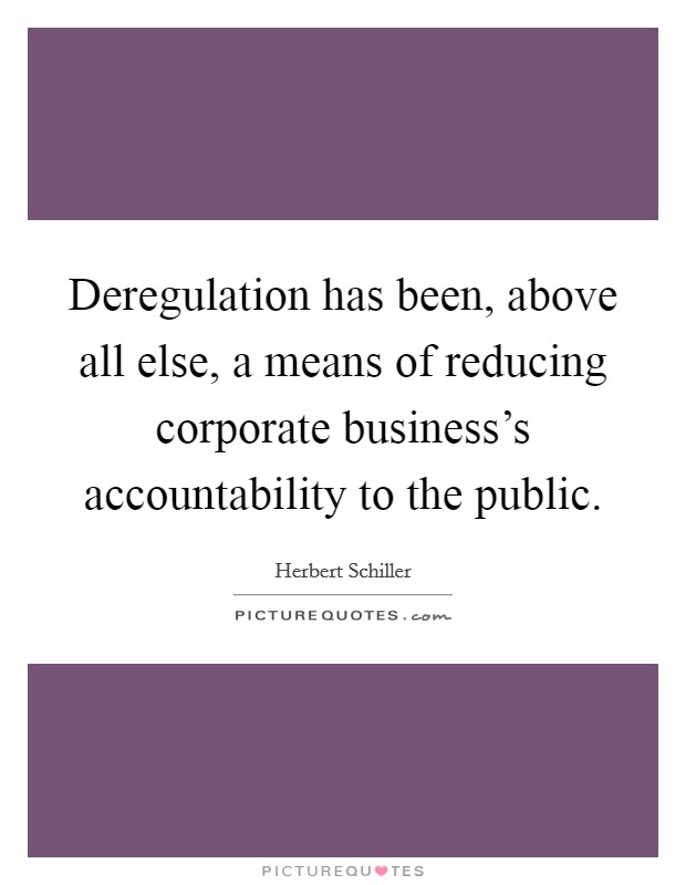 Deregulation has been, above all else, a means of reducing corporate business's accountability to the public Picture Quote #1